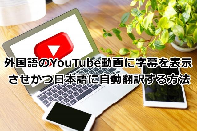 外国語のYouTube動画に字幕を表示させかつ日本語に翻訳する方法